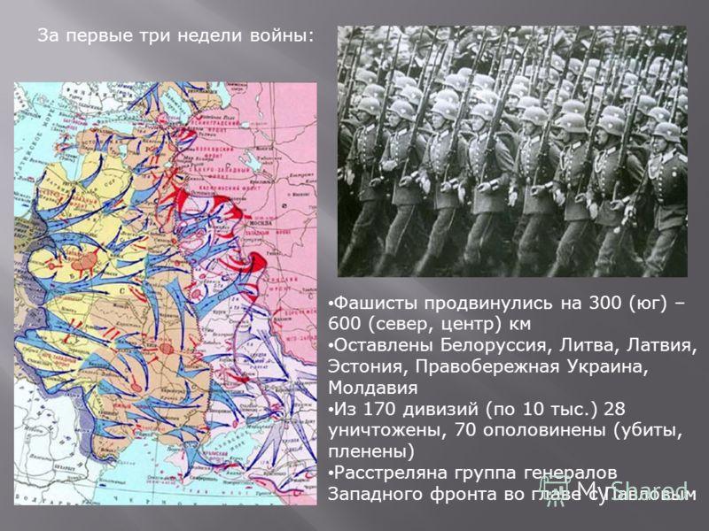 За первые три недели войны: Фашисты продвинулись на 300 (юг) – 600 (север, центр) км Оставлены Белоруссия, Литва, Латвия, Эстония, Правобережная Украина, Молдавия Из 170 дивизий (по 10 тыс.) 28 уничтожены, 70 ополовинены (убиты, пленены) Расстреляна