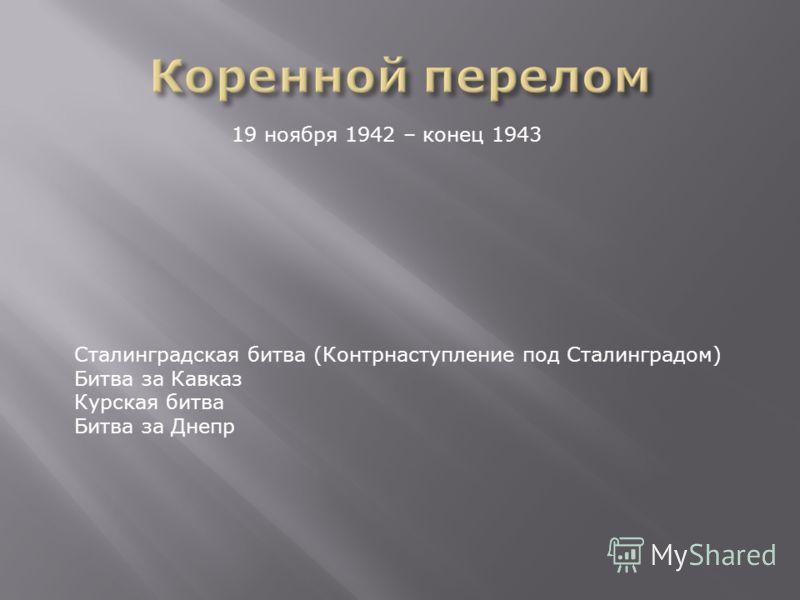 19 ноября 1942 – конец 1943 Сталинградская битва (Контрнаступление под Сталинградом) Битва за Кавказ Курская битва Битва за Днепр