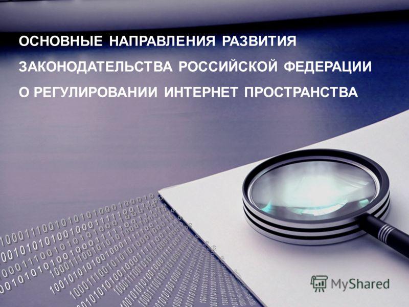 ОСНОВНЫЕ НАПРАВЛЕНИЯ РАЗВИТИЯ ЗАКОНОДАТЕЛЬСТВА РОССИЙСКОЙ ФЕДЕРАЦИИ О РЕГУЛИРОВАНИИ ИНТЕРНЕТ ПРОСТРАНСТВА