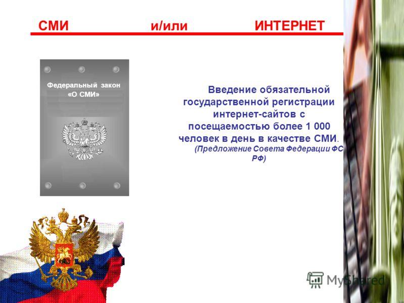 Федеральный закон «О СМИ» ??? СМИ и/или ИНТЕРНЕТ Введение обязательной государственной регистрации интернет-сайтов с посещаемостью более 1 000 человек в день в качестве СМИ. (Предложение Совета Федерации ФС РФ)