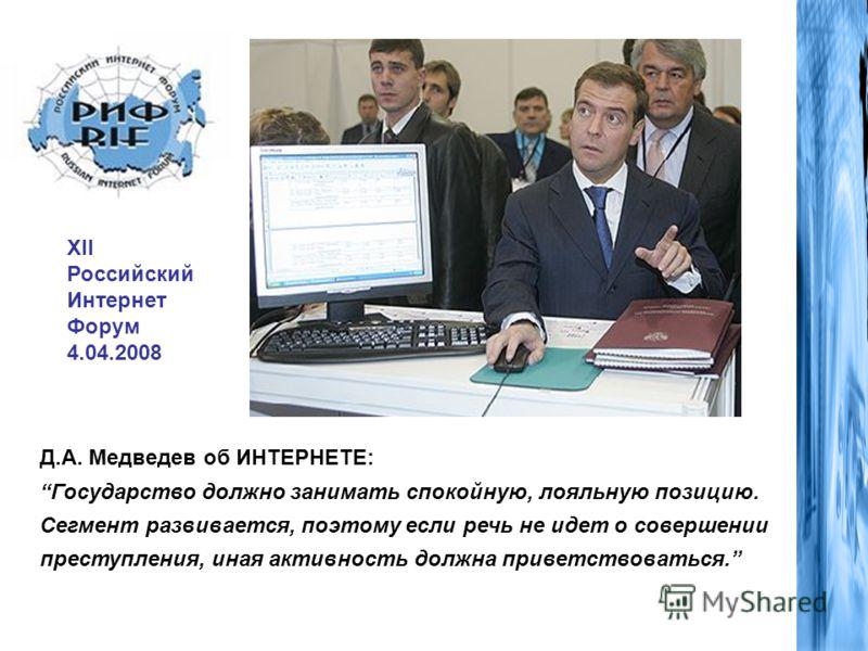 Д.А. Медведев об ИНТЕРНЕТЕ: Государство должно занимать спокойную, лояльную позицию. Сегмент развивается, поэтому если речь не идет о совершении преступления, иная активность должна приветствоваться. XII Российский Интернет Форум 4.04.2008