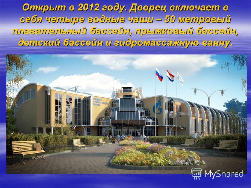 Открыт в 2012 году. Дворец включает в себя четыре водные чаши – 50 метровый плавательный бассейн, прыжковый бассейн, детский бассейн и гидромассажную ванну.