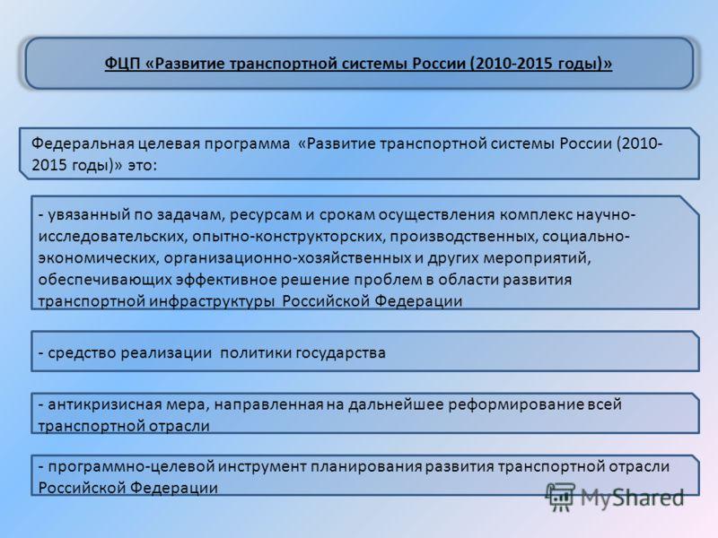 Федеральная целевая программа «Развитие транспортной системы России (2010- 2015 годы)» это: ФЦП «Развитие транспортной системы России (2010-2015 годы)» - увязанный по задачам, ресурсам и срокам осуществления комплекс научно- исследовательских, опытно