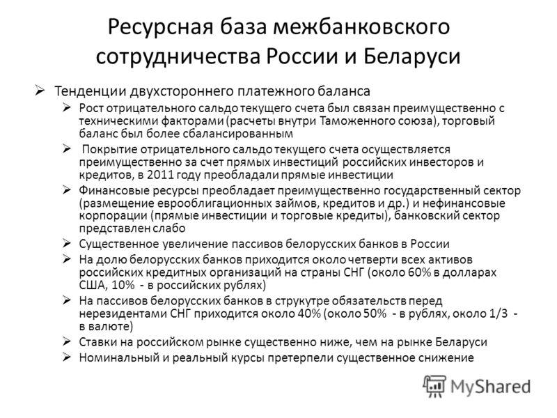 Ресурсная база межбанковского сотрудничества России и Беларуси Тенденции двухстороннего платежного баланса Рост отрицательного сальдо текущего счета был связан преимущественно с техническими факторами (расчеты внутри Таможенного союза), торговый бала