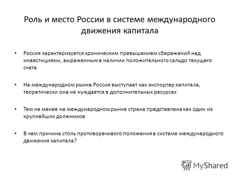 Роль и место России в системе международного движения капитала Россия характеризуется хроническим превышением сбережений над инвестициями, выраженным в наличии положительного сальдо текущего счета На международном рынке Россия выступает как экспортер