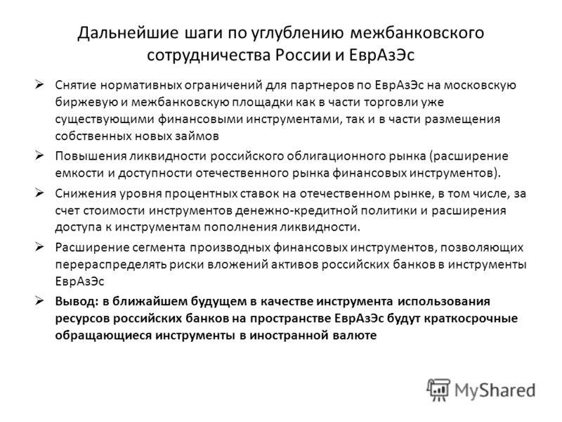 Дальнейшие шаги по углублению межбанковского сотрудничества России и ЕврАзЭс Снятие нормативных ограничений для партнеров по ЕврАзЭс на московскую биржевую и межбанковскую площадки как в части торговли уже существующими финансовыми инструментами, так