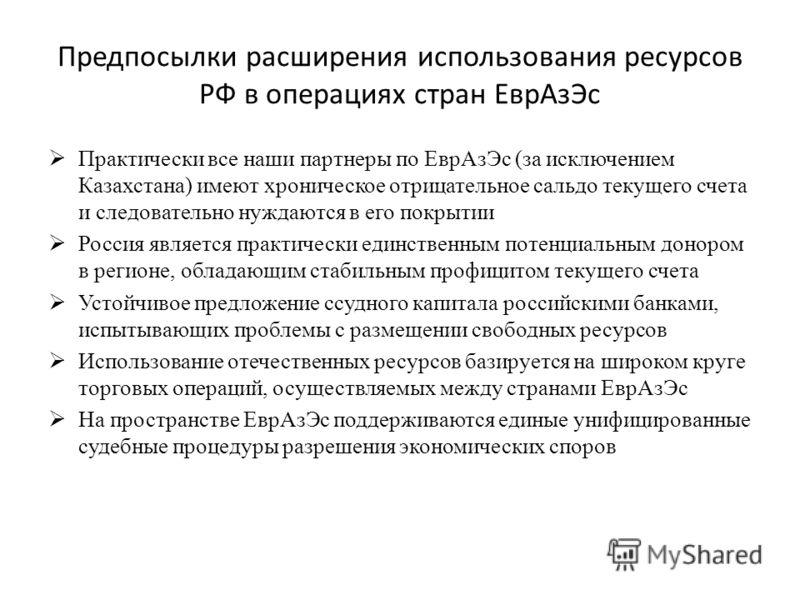 Предпосылки расширения использования ресурсов РФ в операциях стран ЕврАзЭс Практически все наши партнеры по ЕврАзЭс (за исключением Казахстана) имеют хроническое отрицательное сальдо текущего счета и следовательно нуждаются в его покрытии Россия явля