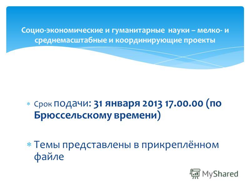 Срок подачи: 31 января 2013 17.00.00 (по Брюссельскому времени) Темы представлены в прикреплённом файле Социо-экономические и гуманитарные науки – мелко- и среднемасштабные и координирующие проекты