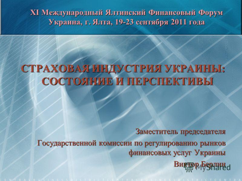XI Международный Ялтинский Финансовый Форум Украина, г. Ялта, 19-23 сентября 2011 года СТРАХОВАЯ ИНДУСТРИЯ УКРАИНЫ: СОСТОЯНИЕ И ПЕРСПЕКТИВЫ Заместитель председателя Государственной комиссии по регулированию рынков финансовых услуг Украины Виктор Берл