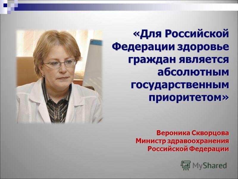 «Для Российской Федерации здоровье граждан является абсолютным государственным приоритетом» Вероника Скворцова Министр здравоохранения Российской Федерации