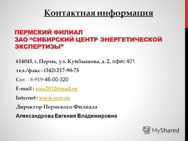 ПЕРМСКИЙ ФИЛИАЛ ЗАО СИБИРСКИЙ ЦЕНТР ЭНЕРГЕТИЧЕСКОЙ ЭКСПЕРТИЗЫ 614045, г. Пермь, ул. Куйбышева, д. 2, офис 401 тел./факс : (342) 217-90-75 Сот. : 8-919- 46-00-320 E-mail : scee2012@mail.ruscee2012@mail.ru Internet : www.scee.ruwww.scee.ru Директор Пер