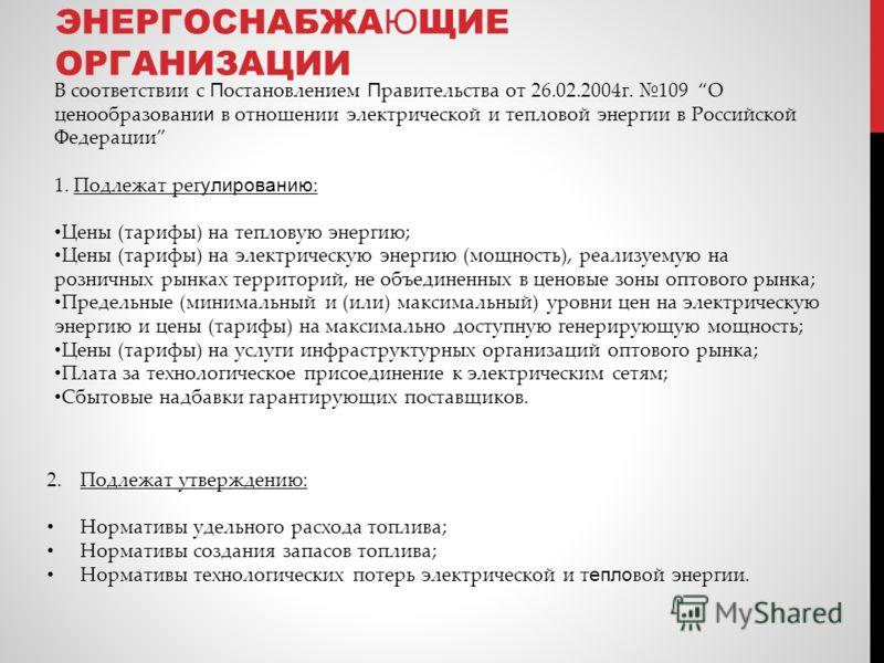 В соответствии с П остановлением П равительства от 26.02.2004г. 109 О ценообразовани и в отношении электрической и тепловой энергии в Российской Федерации 1. Подлежат рег улированию : Цены (тарифы) на тепловую энергию; Цены (тарифы) на электрическую