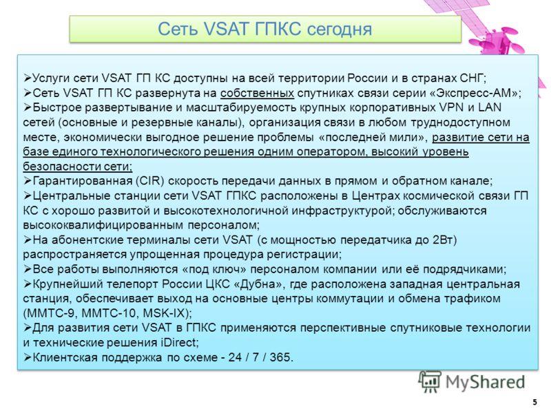 5 Сеть VSAT ГПКС сегодня Услуги сети VSAT ГП КС доступны на всей территории России и в странах СНГ; Сеть VSAT ГП КС развернута на собственных спутниках связи серии «Экспресс-АМ»; Быстрое развертывание и масштабируемость крупных корпоративных VPN и LA