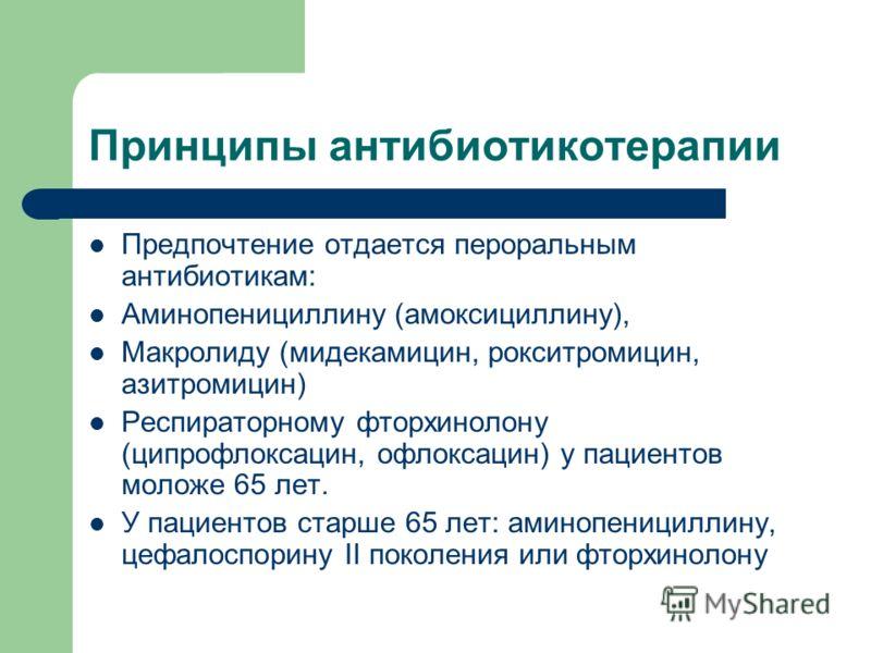 Принципы антибиотикотерапии Предпочтение отдается пероральным антибиотикам: Аминопенициллину (амоксициллину), Макролиду (мидекамицин, рокситромицин, азитромицин) Респираторному фторхинолону (ципрофлоксацин, офлоксацин) у пациентов моложе 65 лет. У па