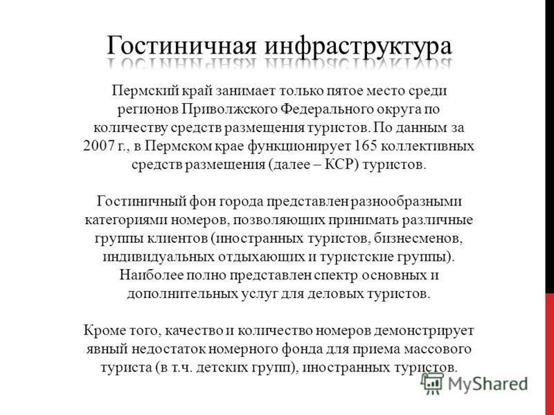 Пермский край занимает только пятое место среди регионов Приволжского Федерального округа по количеству средств размещения туристов. По данным за 2007 г., в Пермском крае функционирует 165 коллективных средств размещения (далее – КСР) туристов. Гости
