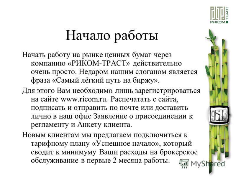 Начало работы Начать работу на рынке ценных бумаг через компанию «РИКОМ-ТРАСТ» действительно очень просто. Недаром нашим слоганом является фраза «Самый лёгкий путь на биржу». Для этого Вам необходимо лишь зарегистрироваться на сайте www.ricom.ru. Рас