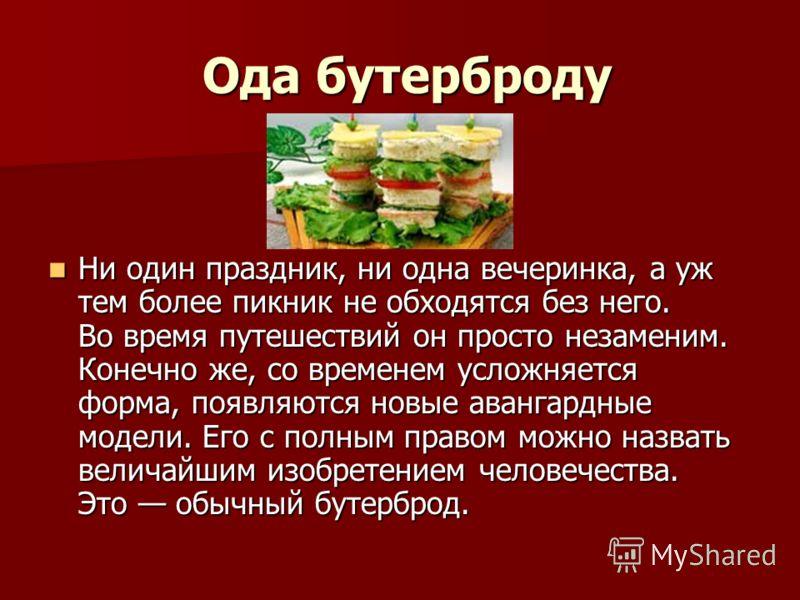 Ода бутерброду Ода бутерброду Ни один праздник, ни одна вечеринка, а уж тем более пикник не обходятся без него. Во время путешествий он просто незаменим. Конечно же, со временем усложняется форма, появляются новые авангардные модели. Его с полным пра