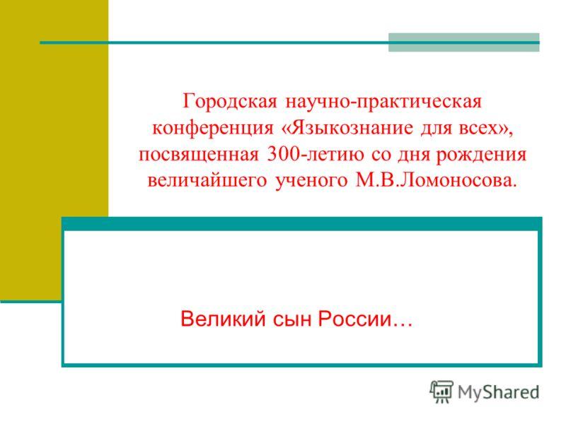 Городская научно-практическая конференция «Языкознание для всех», посвященная 300-летию со дня рождения величайшего ученого М.В.Ломоносова. Великий сын России…