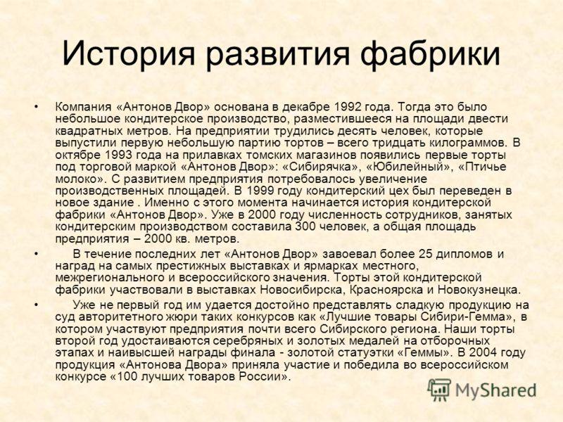 История развития фабрики Компания «Антонов Двор» основана в декабре 1992 года. Тогда это было небольшое кондитерское производство, разместившееся на площади двести квадратных метров. На предприятии трудились десять человек, которые выпустили первую н