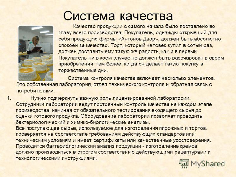 Система качества Качество продукции с самого начала было поставлено во главу всего производства. Покупатель, однажды открывший для себя продукцию фирмы «Антонов Двор», должен быть абсолютно спокоен за качество. Торт, который человек купил в сотый раз