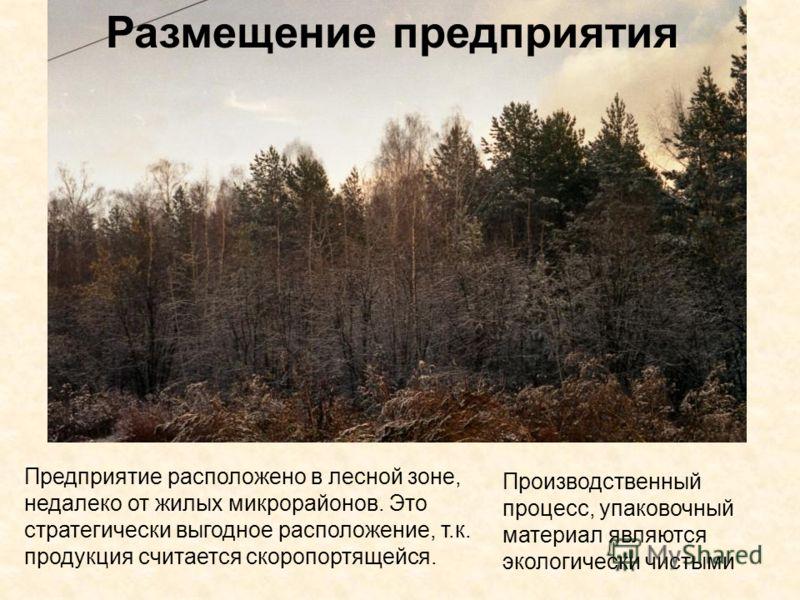Предприятие расположено в лесной зоне, недалеко от жилых микрорайонов. Это стратегически выгодное расположение, т.к. продукция считается скоропортящейся. Производственный процесс, упаковочный материал являются экологически чистыми Размещение предприя