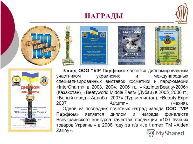 НАГРАДЫ Завод ООО VIP Парфюм» является дипломированным участником украинских и международных специализированных выставок косметики и парфюмерии «InterCharm» в 2003, 2004, 2006 гг., «KazInterBeauty-2006» (Казахстан), «Beatyworld Middle East» (Дубаи) в