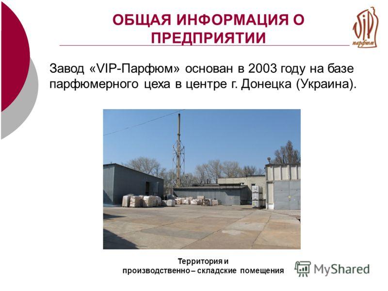 ОБЩАЯ ИНФОРМАЦИЯ О ПРЕДПРИЯТИИ Завод «VIP-Парфюм» основан в 2003 году на базе парфюмерного цеха в центре г. Донецка (Украина). Территория и производственно – складские помещения