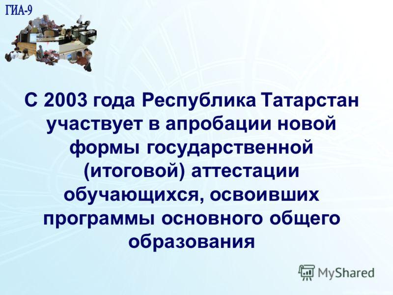1 15 С 2003 года Республика Татарстан участвует в апробации новой формы государственной (итоговой) аттестации обучающихся, освоивших программы основного общего образования