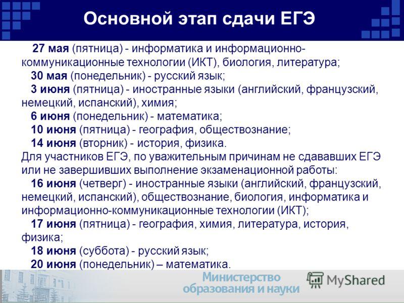 Основной этап сдачи ЕГЭ 27 мая (пятница) - информатика и информационно- коммуникационные технологии (ИКТ), биология, литература; 30 мая (понедельник) - русский язык; 3 июня (пятница) - иностранные языки (английский, французский, немецкий, испанский),