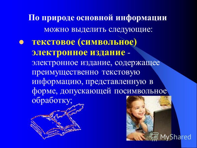 По природе основной информации можно выделить следующие: текстовое (символьное) электронное издание - электронное издание, содержащее преимущественно текстовую информацию, представленную в форме, допускающей посимвольное обработку;