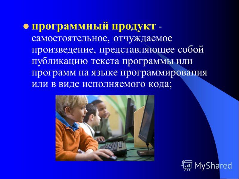 программный продукт - самостоятельное, отчуждаемое произведение, представляющее собой публикацию текста программы или программ на языке программирования или в виде исполняемого кода;