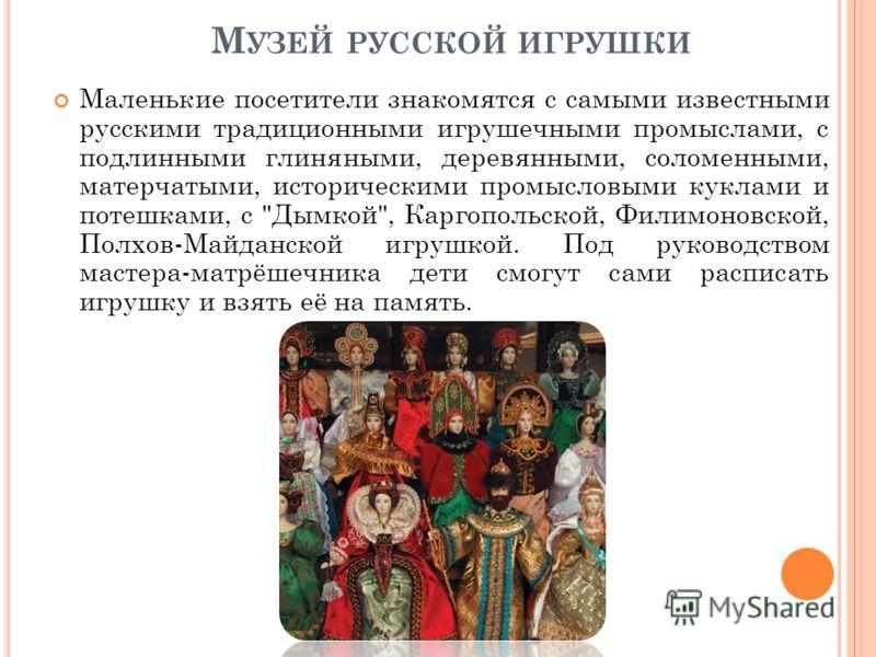 М УЗЕЙ РУССКОЙ ИГРУШКИ Маленькие посетители знакомятся с самыми известными русскими традиционными игрушечными промыслами, с подлинными глиняными, деревянными, соломенными, матерчатыми, историческими промысловыми куклами и потешками, с