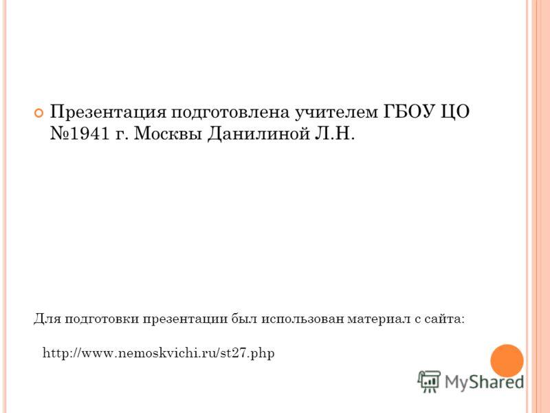 Презентация подготовлена учителем ГБОУ ЦО 1941 г. Москвы Данилиной Л.Н. Для подготовки презентации был использован материал с сайта: http://www.nemoskvichi.ru/st27.php