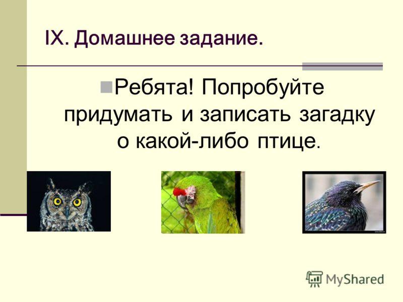 IX. Домашнее задание. Ребята! Попробуйте придумать и записать загадку о какой-либо птице.