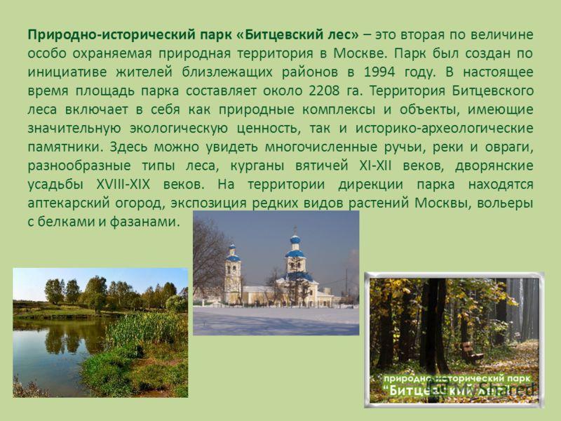 Природно-исторический парк «Битцевский лес» – это вторая по величине особо охраняемая природная территория в Москве. Парк был создан по инициативе жителей близлежащих районов в 1994 году. В настоящее время площадь парка составляет около 2208 га. Терр