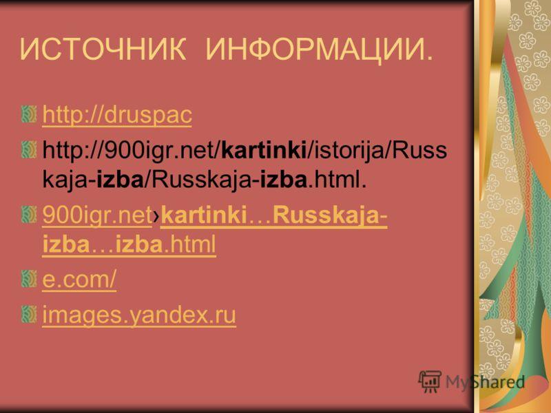 ИСТОЧНИК ИНФОРМАЦИИ. http://druspac http://900igr.net/kartinki/istorija/Russ kaja-izba/Russkaja-izba.html. 900igr.net900igr.netkartinki…Russkaja- izba…izba.htmlkartinki…Russkaja- izba…izba.html e.com/ images.yandex.ru