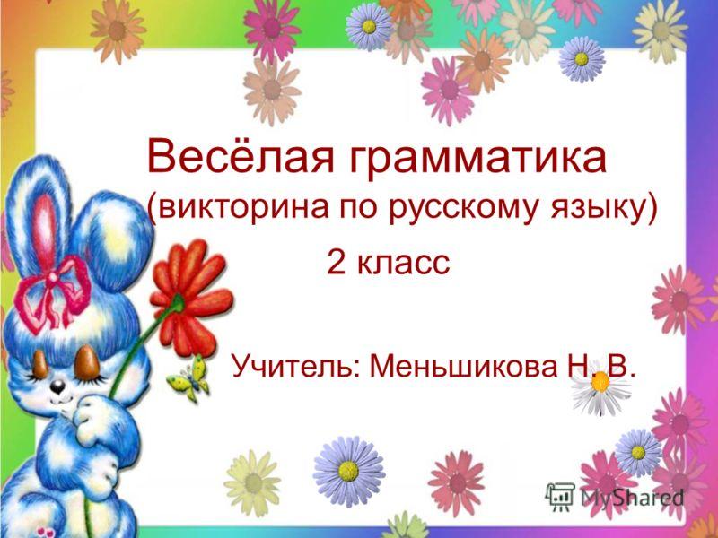 Весёлая грамматика (викторина по русскому языку) 2 класс Учитель: Меньшикова Н. В.