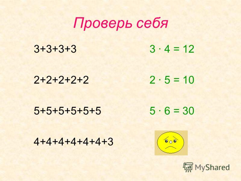 Проверь себя 3+3+3+3 2+2+2+2+2 5+5+5+5+5+5 4+4+4+4+4+4+3 3 · 4 = 12 2 · 5 = 10 5 · 6 = 30
