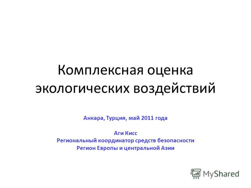 Комплексная оценка экологических воздействий Анкара, Турция, май 2011 года Аги Кисс Региональный координатор средств безопасности Регион Европы и центральной Азии