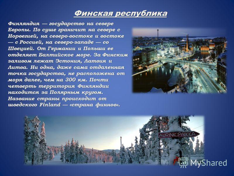 Финляндия государство на севере Европы. По суше граничит на севере с Норвегией, на северо-востоке и востоке с Россией, на северо-западе со Швецией. От Германии и Польши ее отделяет Балтийское море. За Финским заливом лежат Эстония, Латвия и Литва. Ни