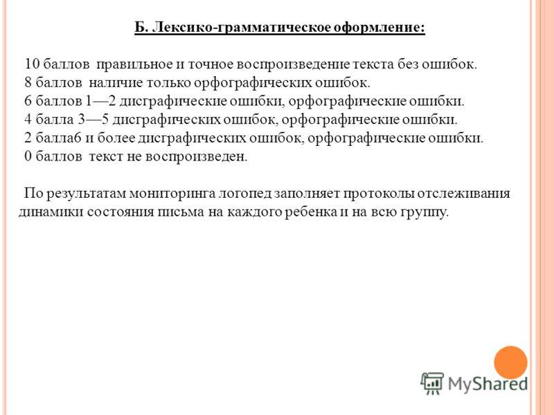 Б. Лексико-грамматическое оформление: 10 баллов правильное и точное воспроизведение текста без ошибок. 8 баллов наличие только орфографических ошибок. 6 баллов 12 дисграфические ошибки, орфографические ошибки. 4 балла 35 дисграфических ошибок, орфогр
