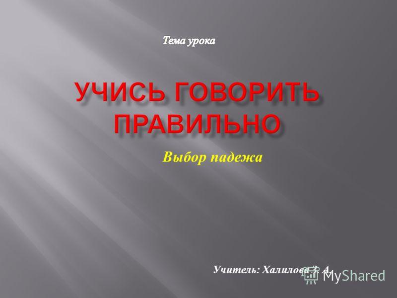 Выбор падежа Учитель : Халилова З. А.