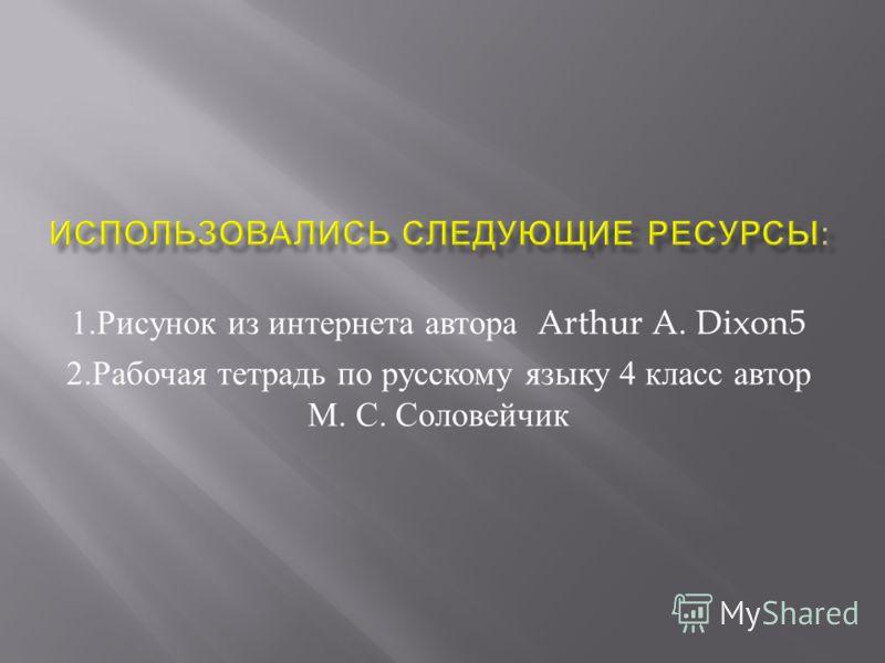 1. Рисунок из интернета автора Arthur A. Dixon5 2. Рабочая тетрадь по русскому языку 4 класс автор М. С. Соловейчик
