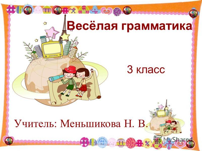 06.11.20121http://aida.ucoz.ru Весёлая грамматика 3 класс Учитель: Меньшикова Н. В.