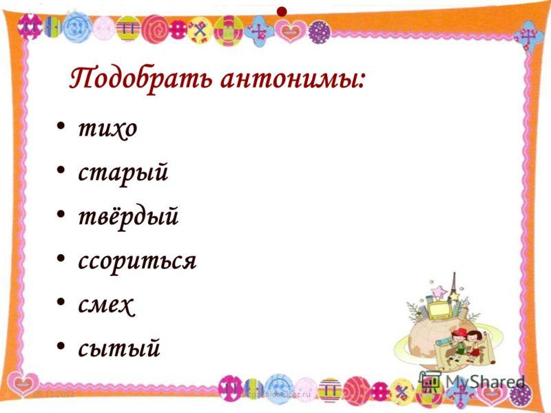 06.11.2012http://aida.ucoz.ru4 тихо старый твёрдый ссориться смех сытый Подобрать антонимы:
