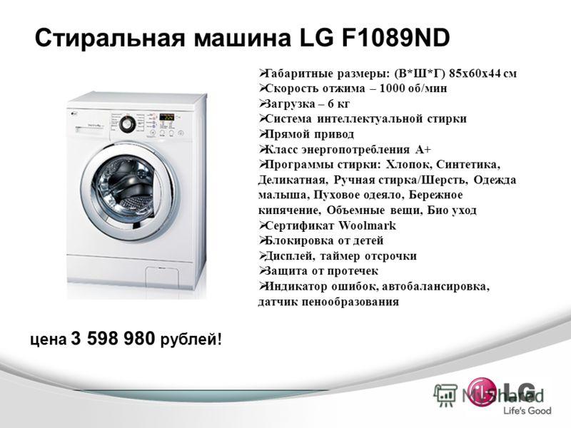 Стиральная машина LG F1089ND Габаритные размеры: (В*Ш*Г) 85x60x44 см Скорость отжима – 1000 об/мин Загрузка – 6 кг Система интеллектуальной стирки Прямой привод Класс энергопотребления А+ Программы стирки: Хлопок, Синтетика, Деликатная, Ручная стирка