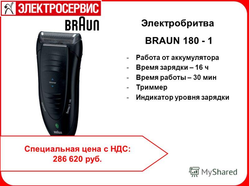 Электробритва BRAUN 180 - 1 -Работа от аккумулятора -Время зарядки – 16 ч -Время работы – 30 мин -Триммер -Индикатор уровня зарядки Специальная цена с НДС: 286 620 руб.