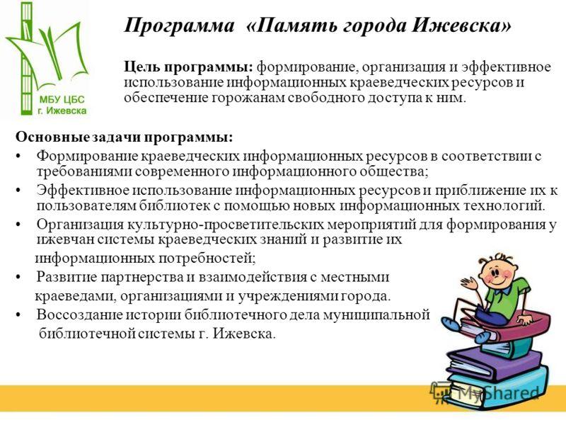 Программа «Память города Ижевска» Основные задачи программы: Формирование краеведческих информационных ресурсов в соответствии с требованиями современного информационного общества; Эффективное использование информационных ресурсов и приближение их к