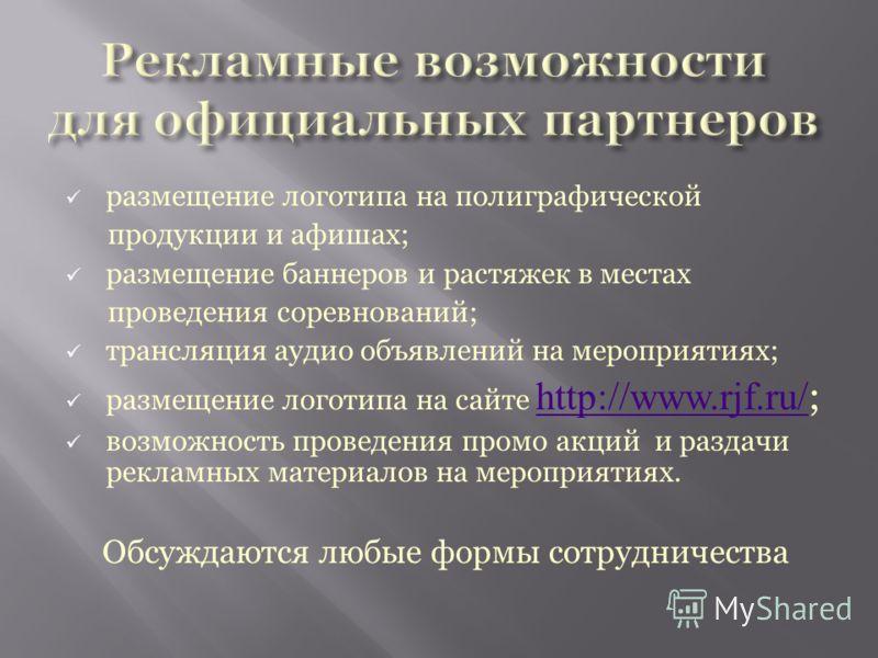 размещение логотипа на полиграфической продукции и афишах; размещение баннеров и растяжек в местах проведения соревнований; трансляция аудио объявлений на мероприятиях; размещение логотипа на сайте http://www.rjf.ru/ ; http://www.rjf.ru/ возможность
