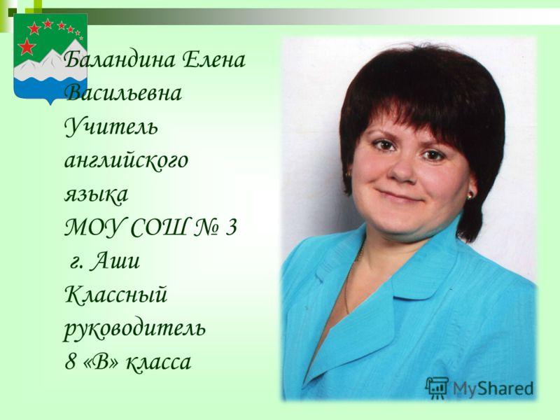 Баландина Елена Васильевна Учитель английского языка МОУ СОШ 3 г. Аши Классный руководитель 8 «В» класса